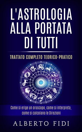 L'Astrologia alla Portata di Tutti - Trattato Completo Teorico-Pratico (eBook)