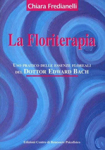 La Floriterapia: uso pratico delle essenze floreali del dott. Edward Bach