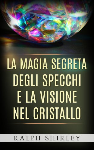 La Magia Segreta degli Specchi e la Visione nel Cristallo (eBook)