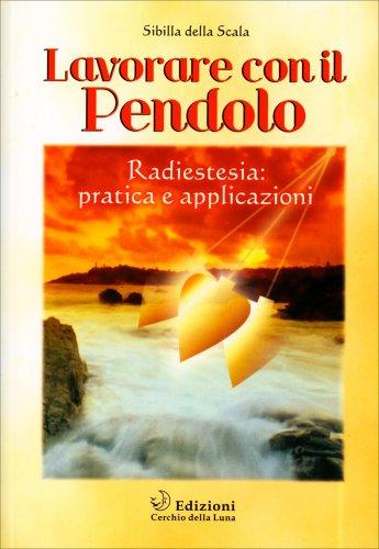 Lavorare con il Pendolo - Radiestesia Pratica e Applicazioni