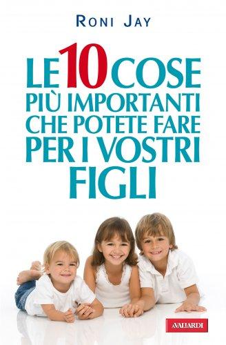 Le 10 Cose Più Importanti che Potete Fare per i Vostri Figli (eBook)