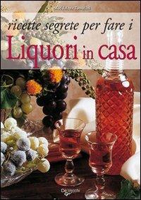 Ricette segrete per fare i Liquori in Casa