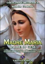 MADRE MARIA - MADRE DI GESù La Sua vita - Il Magnificat - Il Concetto Immacolato - Gli Elementali - Il Sacro Graal - Apparizioni - Lujàn di Ruben Cedeno