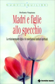 MADRI E FIGLIE ALLO SPECCHIO La relazione madre-figlia e le costellazioni familiari spirituali di Stefania Viapiana
