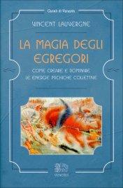 LA MAGIA DEGLI EGREGORI Come creare e dominare le energie psichiche collettive di Vincent Lauvergne