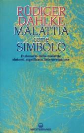 MALATTIA COME SIMBOLO Dizionario delle malattie. Sintomi, significato, interpretazione di Ruediger Dahlke