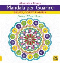 MANDALA PER GUARIRE Mente Emozioni e Anima - Colora i 97 Cerchi Sacri di Ahimsalara Ribera