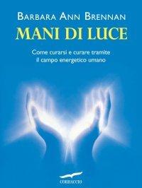MANI DI LUCE (EBOOK) Come curarsi e curare tramite il corpo energetico umano di Barbara Ann Brennan