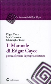 IL MANUALE DI EDGAR CAYCE PER TRASFORMARE LA PROPRIA ESISTENZA di Edgar Cayce, Mark Thurston, Christopher Fazel