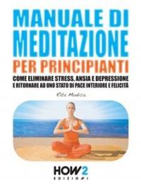 MANUALE DI MEDITAZIONE PER PRINCIPIANTI (EBOOK) Come eliminare stress, ansia e depressione e ritornare ad uno stato di pace interiore e felicità di Rita Modica
