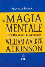LA MAGIA MENTALE Per relazioni di successo di William Walker Atkinson