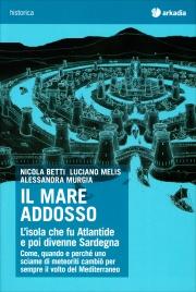 IL MARE ADDOSSO L'isola che fu Atlantide e poi divenne Sardegna di Nicola Betti, Alessandra Murgia, Luciano Melis