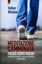 MEDITAZIONE CAMMINATA - PASSO DOPO PASSO Camminare nell'essere, essere nel camminare - Guida pratica di Volker Winkler