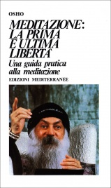 MEDITAZIONE: LA PRIMA E ULTIMA LIBERTà Una guida pratica alla meditazione di Osho