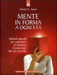 MENTE IN FORMA A OGNI ETà Metodi naturali per esprimere al massimo il potenziale del tuo cervello di Daniel G. Amen