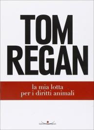 LA MIA LOTTA PER I DIRITTI DEGLI ANIMALI di Tom Regan