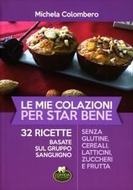 LE MIE COLAZIONI PER STAR BENE 32 ricette basate sul gruppo sanguigno senza glutine, cereali, latticini, zuccheri e frutta di Michela Colombero