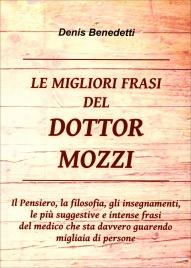 LE MIGLIORI FRASI DEL DOTTOR MOZZI Il Pensiero, la filosofia, gli insegnamenti, le più suggestive e intense frasi del medico che sta davvero guarendo migliaia di persone di Denis Benedetti