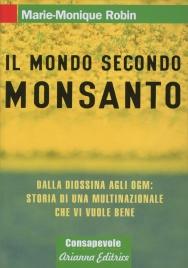 IL MONDO SECONDO MONSANTO Dalla diossina agli OGM: storia di una multinazionale che vi vuole bene di Marie-Monique Robin