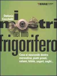 I MOSTRI NEL MIO FRIGORIFERO Cosa si nasconde dentro merendine, piatti pronti, salumi, bibite, yogurt, sughi... di Stefania Cecchetti
