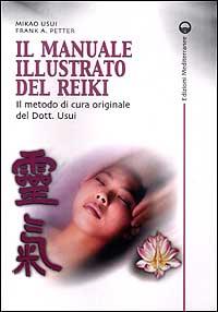 IL MANUALE ILLUSTRATO DEL REIKI Il metodo di cura originale del Dott. Usui di M. Usui & F. A. Petter