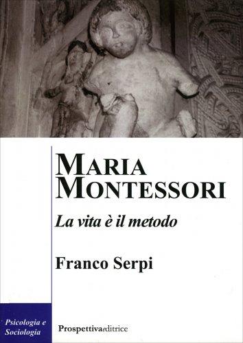 Maria Montessori - La Vita è il Metodo