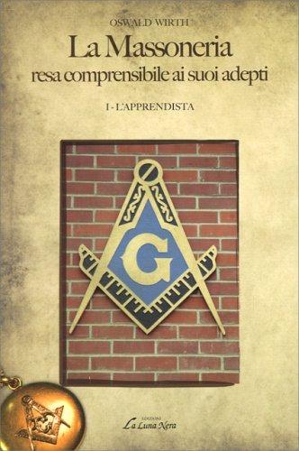 La Massoneria Resa Comprensibile ai Suoi Adepti Vol. I - L'Apprendista
