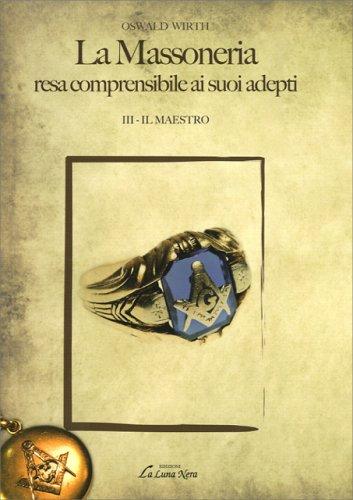 La Massoneria Resa Comprensibile ai Suoi Adepti Vol. III - Il Maestro