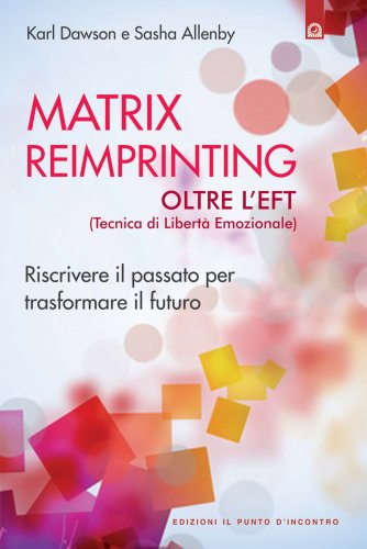 Matrix Reimprinting. Oltre l'EFT (Tecnica di Libertà Emozionale) - eBook
