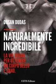 NATURALMENTE INCREDIBILE La via vegan per ottenere un corpo bello e sano di Dusan Dudas