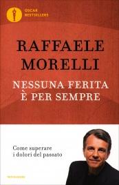 NESSUNA FERITA è PER SEMPRE Come superare i dolori del passato di Raffaele Morelli