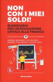 NON CON I MIEI SOLDI! Sussidiario per un'educazione critica alla finanza di Andrea Baranes, Ugo Biggeri, Claudia Vago