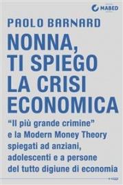 NONNA, TI SPIEGO LA CRISI ECONOMICA (EBOOK) Il Più Grande Crimine e la Modern Money Theory spiegato agli anziani, agli adolescenti e a persone del tutto digiune di economia di Paolo Barnard