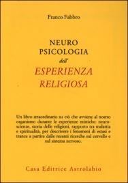 NEUROPSICOLOGIA DELL'ESPERIENZA RELIGIOSA di Franco Fabbro  Un libro straordinario su ciò che avviene al nostro organismo durante le esperienze mistiche, che ha il pregio unico di presentare, in modo comprensibile a tutti, dati aggiornati alle più recenti ricerche scientifiche.  Nell'ambito della neuropsicologia, che indaga i fenomeni psichici dell'uomo al livello del sistema nervoso, l'autore concentra la sua attenzione sui fenomeni di estasi e beatitudine su cui si imperniano le tradizioni spirituali.  Illustra le tecniche mistiche di numerose religioni antiche e attuali evidenziando in esse il frequente uso di alimenti sacri per indurre la trance, ma anche i complessi rapporti fra malattia, guarigione e spiritualità....