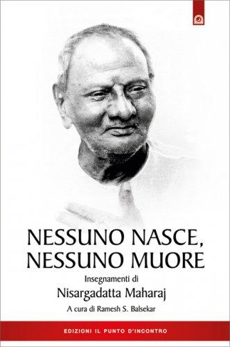 Nessuno Nasce, Nessuno Muore - Insegnamenti di Nisargadatta Maharaj