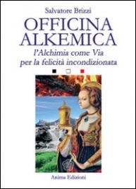 OFFICINA ALKEMICA L'Alchimia come Via per la felicità incondizionata di Salvatore Brizzi