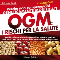 OGM: I RISCHI PER LA SALUTE Perchè non comprare e mangiare cibi geneticamente modificati. Sterilità, allergie alterazioni genetiche, malattie croniche: quali sono i veri rischi causati dalle biotecnologie e dagli OGM? di Jeffrey Smith