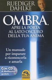 OMBRA - APRI LA PORTA AL LATO OSCURO DELLA TUA ANIMA (CON CD DI MEDITAZIONI GUIDATE) Un manuale per imparare a riconoscerla e amarla di Ruediger Dahlke