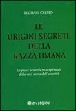 LE ORIGINI SEGRETE DELLA RAZZA UMANA Le prove scientifiche e spirituali della vera storia dell'umanità di Michael Cremo