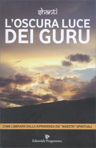 """L'OSCURA LUCE DEI GURU Come liberarsi dalla dipendenza del """"maestri"""" spirituali di Shanti"""