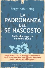 LA PADRONANZA DEL Sé NASCOSTO Guida alla saggezza hawaiana Huna di Serge Kahili King