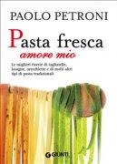 PASTA FRESCA AMORE MIO (EBOOK) Le migliori ricette di tagliatelle, lasagne, orecchiette e di molti altri tipi di pasta tradizionali di Paolo Petroni