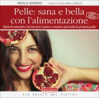 PELLE: SANA E BELLA CON LA DIETA NATURALE Rimedi naturali e ricette per curare e rendere più bella la propria pelle di Paolo Giordo, Giuliana Lomazzi
