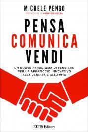 PENSA, COMUNICA, VENDI Un nuovo paradigma di pensiero per un approccio innovativo alla vendita e alla vita di Michele Pengo