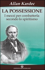LA POSSESSIONE I mezzi per combatterla secondo lo spiritismo di Allan Kardec