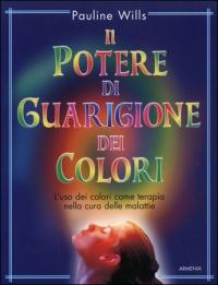 IL POTERE DI GUARIGIONE DEI COLORI L'uso dei colori come terapia nella cura delle malattie di Pauline Wills