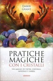 PRATICHE MAGICHE CON I CRISTALLI Usi magici di pietre, cristalli, minerali e sabbia di Ember Grant