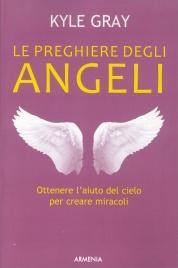 LE PREGHIERE DEGLI ANGELI Ottenere l'aiuto del cielo per creare miracoli di Kyle Gray