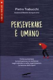 PERSEVERARE è UMANO Come aumentare la motivazione e la resilienza negli individui e nelle organizzazioni di Pietro Trabucchi