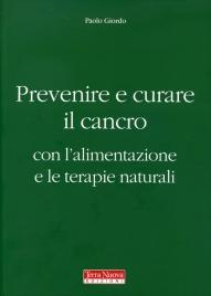 PREVENIRE E COMBATTERE IL CANCRO CON L'ALIMENTAZIONE E LE TERAPIE NATURALI di Paolo Giordo